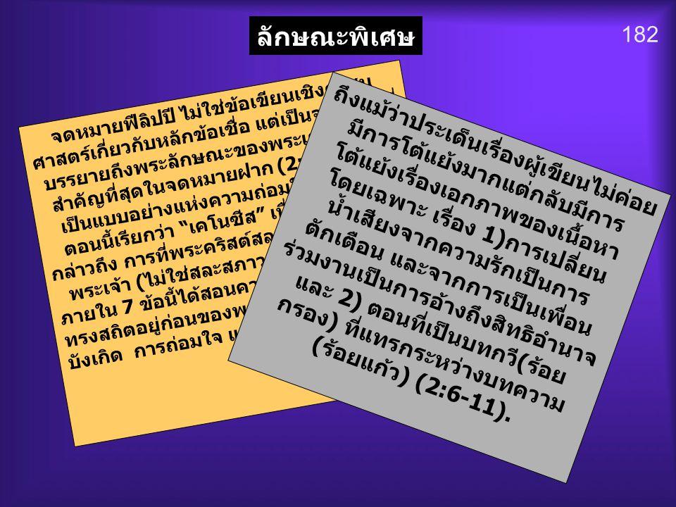 182 ลักษณะพิเศษ จดหมายฟีลิปปี ไม่ใช่ข้อเขียนเชิงศาสน ศาสตร์เกี่ยวกับหลักข้อเชื่อ แต่เป็นจดหมายที่ บรรยายถึงพระลักษณะของพระเยซูคริสต์ที่ สำคัญที่สุดในจ