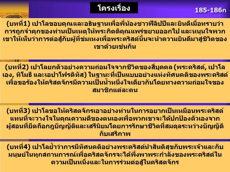185-186ก โครงเรื่อง (บทที่1) เปาโลขอบคุณและอธิษฐานเพื่อพี่น้องชาวฟีลิปปีและยินดีเมื่อทราบว่า การถูกจำคุกของท่านเป็นเหตุให้พระกิตติคุณแพร่ขยายออกไป และ