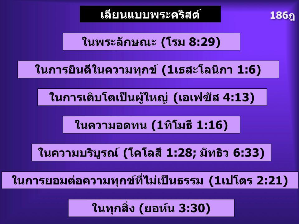 186ฎ เลียนแบบพระคริสต์ ในการยินดีในความทุกข์ (1เธสะโลนิกา 1:6) ในพระลักษณะ (โรม 8:29) ในการเติบโตเป็นผู้ใหญ่ (เอเฟซัส 4:13) ในความอดทน (1ทิโมธี 1:16)