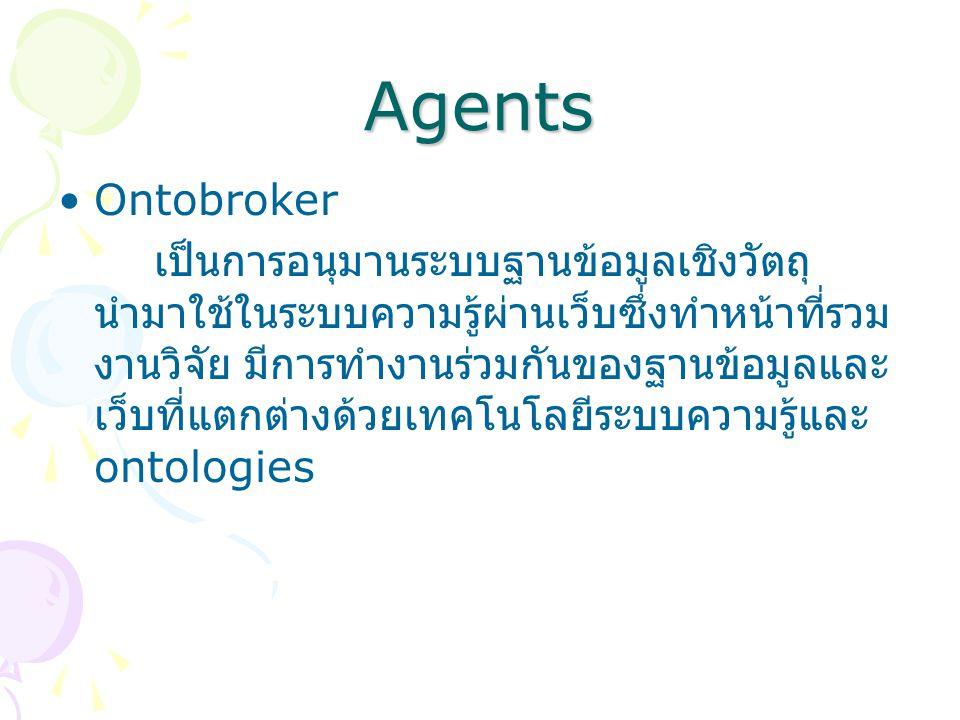 Agents Ontobroker เป็นการอนุมานระบบฐานข้อมูลเชิงวัตถุ นำมาใช้ในระบบความรู้ผ่านเว็บซึ่งทำหน้าที่รวม งานวิจัย มีการทำงานร่วมกันของฐานข้อมูลและ เว็บที่แตกต่างด้วยเทคโนโลยีระบบความรู้และ ontologies