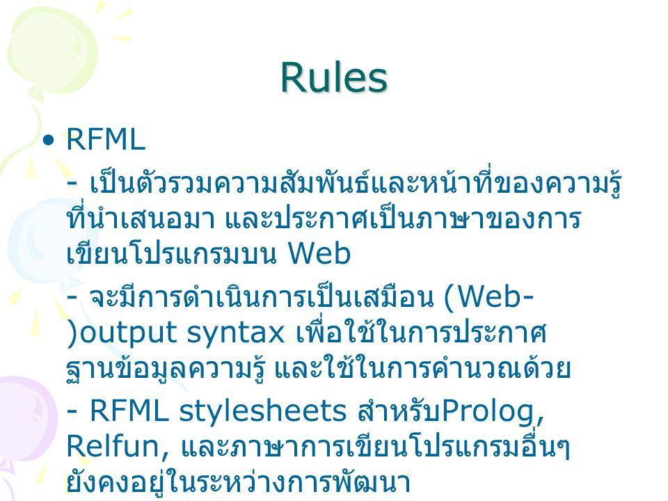 Rules RFML - เป็นตัวรวมความสัมพันธ์และหน้าที่ของความรู้ ที่นำเสนอมา และประกาศเป็นภาษาของการ เขียนโปรแกรมบน Web - จะมีการดำเนินการเป็นเสมือน (Web- )output syntax เพื่อใช้ในการประกาศ ฐานข้อมูลความรู้ และใช้ในการคำนวณด้วย - RFML stylesheets สำหรับ Prolog, Relfun, และภาษาการเขียนโปรแกรมอื่นๆ ยังคงอยู่ในระหว่างการพัฒนา