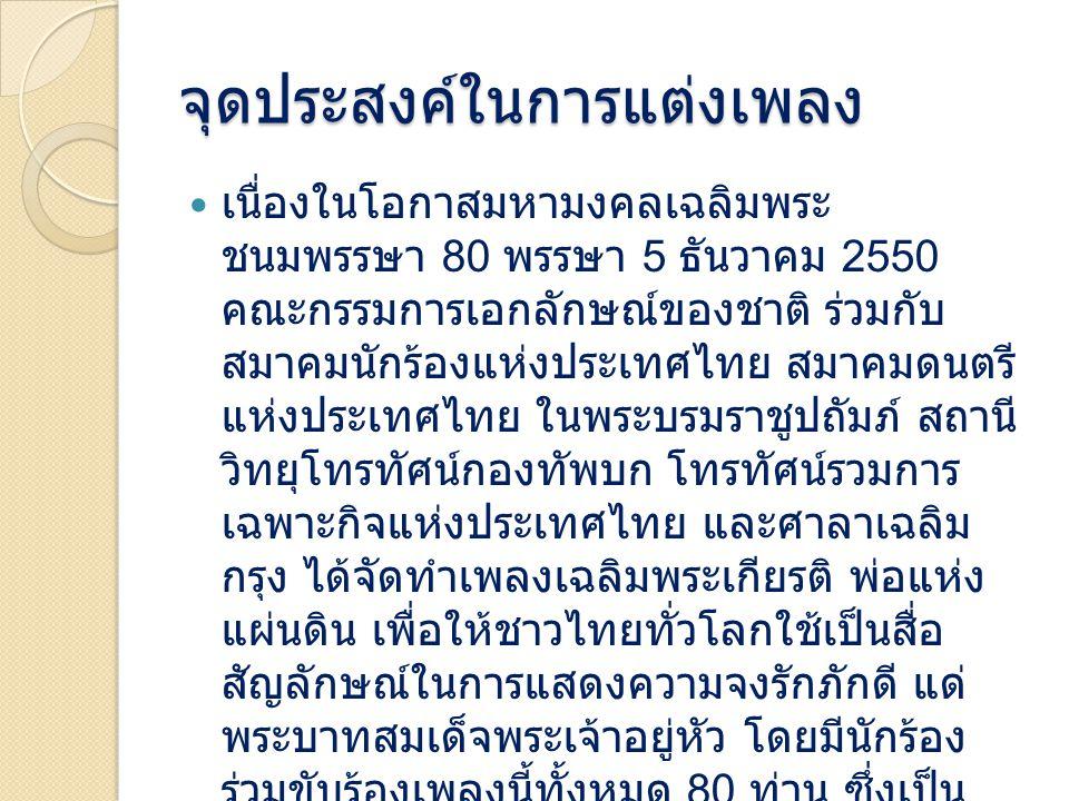 จุดประสงค์ในการแต่งเพลง เนื่องในโอกาสมหามงคลเฉลิมพระ ชนมพรรษา 80 พรรษา 5 ธันวาคม 2550 คณะกรรมการเอกลักษณ์ของชาติ ร่วมกับ สมาคมนักร้องแห่งประเทศไทย สมาคมดนตรี แห่งประเทศไทย ในพระบรมราชูปถัมภ์ สถานี วิทยุโทรทัศน์กองทัพบก โทรทัศน์รวมการ เฉพาะกิจแห่งประเทศไทย และศาลาเฉลิม กรุง ได้จัดทำเพลงเฉลิมพระเกียรติ พ่อแห่ง แผ่นดิน เพื่อให้ชาวไทยทั่วโลกใช้เป็นสื่อ สัญลักษณ์ในการแสดงความจงรักภักดี แด่ พระบาทสมเด็จพระเจ้าอยู่หัว โดยมีนักร้อง ร่วมขับร้องเพลงนี้ทั้งหมด 80 ท่าน ซึ่งเป็น จำนวนมากที่สุดเท่าที่มีการจัดทำเพลงเฉลิม พระเกียรติ