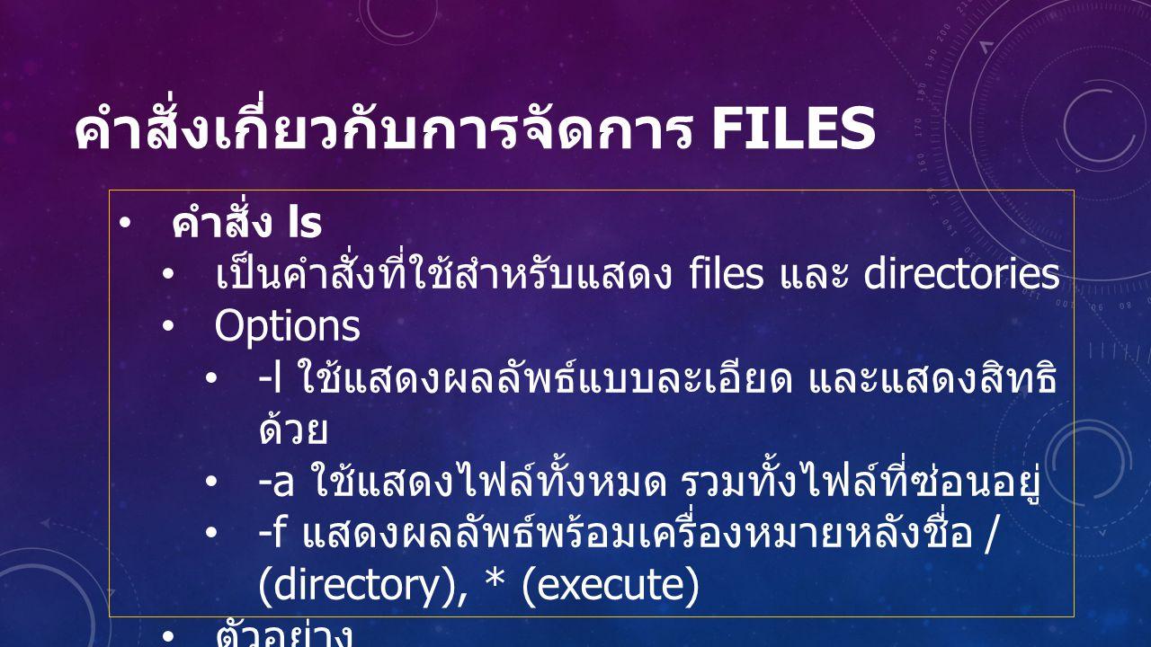 คำสั่งเกี่ยวกับการจัดการ FILES คำสั่ง ls เป็นคำสั่งที่ใช้สำหรับแสดง files และ directories Options -l ใช้แสดงผลลัพธ์แบบละเอียด และแสดงสิทธิ ด้วย -a ใช้แสดงไฟล์ทั้งหมด รวมทั้งไฟล์ที่ซ่อนอยู่ -f แสดงผลลัพธ์พร้อมเครื่องหมายหลังชื่อ / (directory), * (execute) ตัวอย่าง ls /usr/bin