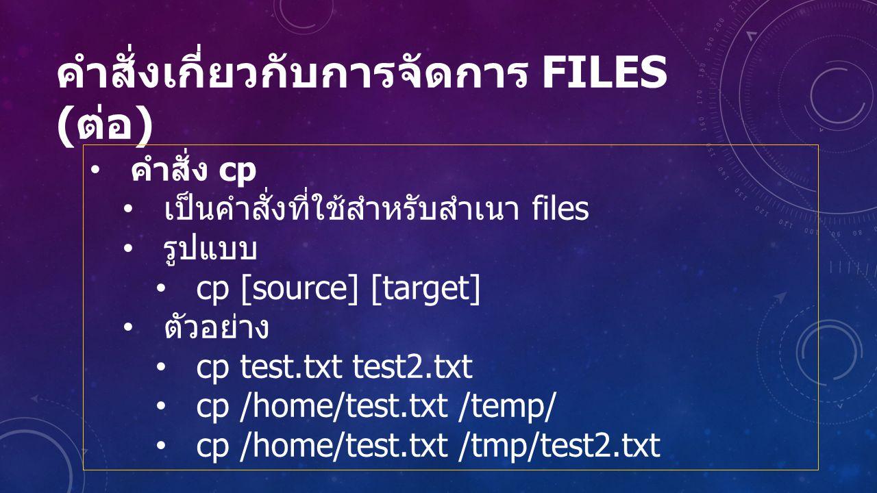 คำสั่งเกี่ยวกับการจัดการ FILES ( ต่อ ) คำสั่ง cp เป็นคำสั่งที่ใช้สำหรับสำเนา files รูปแบบ cp [source] [target] ตัวอย่าง cp test.txt test2.txt cp /home/test.txt /temp/ cp /home/test.txt /tmp/test2.txt