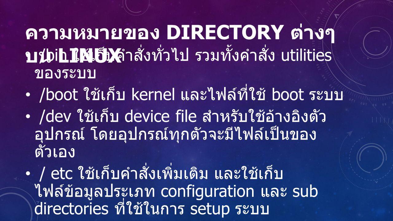 ความหมายของ DIRECTORY ต่างๆ บน LINUX /bin ใช้เก็บคำสั่งทั่วไป รวมทั้งคำสั่ง utilities ของระบบ /boot ใช้เก็บ kernel และไฟล์ที่ใช้ boot ระบบ /dev ใช้เก็บ device file สำหรับใช้อ้างอิงตัว อุปกรณ์ โดยอุปกรณ์ทุกตัวจะมีไฟล์เป็นของ ตัวเอง / etc ใช้เก็บคำสั่งเพิ่มเติม และใช้เก็บ ไฟล์ข้อมูลประเภท configuration และ sub directories ที่ใช้ในการ setup ระบบ