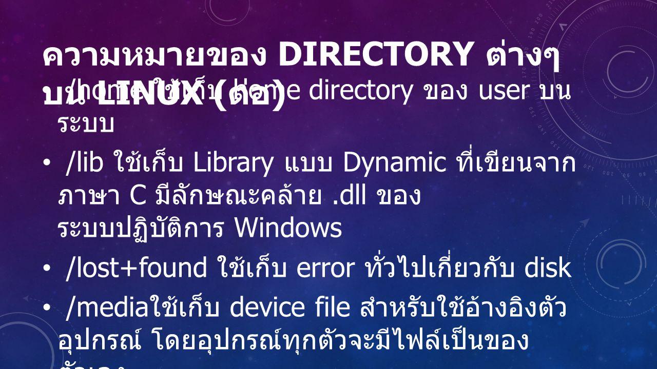 ความหมายของ DIRECTORY ต่างๆ บน LINUX ( ต่อ ) /home ใช้เก็บ home directory ของ user บน ระบบ /lib ใช้เก็บ Library แบบ Dynamic ที่เขียนจาก ภาษา C มีลักษณะคล้าย.dll ของ ระบบปฏิบัติการ Windows /lost+found ใช้เก็บ error ทั่วไปเกี่ยวกับ disk /media ใช้เก็บ device file สำหรับใช้อ้างอิงตัว อุปกรณ์ โดยอุปกรณ์ทุกตัวจะมีไฟล์เป็นของ ตัวเอง