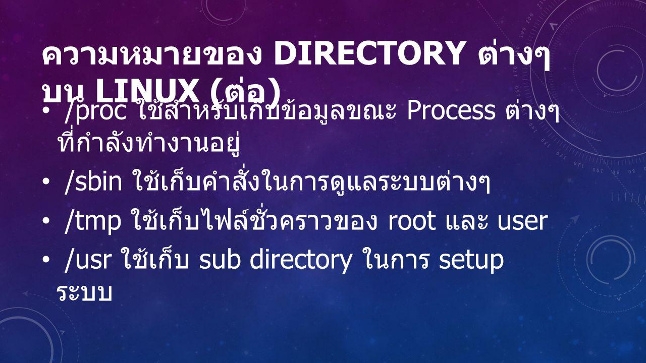 ความหมายของ DIRECTORY ต่างๆ บน LINUX ( ต่อ ) /proc ใช้สำหรับเก็บข้อมูลขณะ Process ต่างๆ ที่กำลังทำงานอยู่ /sbin ใช้เก็บคำสั่งในการดูแลระบบต่างๆ /tmp ใช้เก็บไฟล์ชั่วคราวของ root และ user /usr ใช้เก็บ sub directory ในการ setup ระบบ