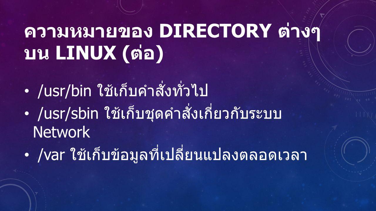 ความหมายของ DIRECTORY ต่างๆ บน LINUX ( ต่อ ) /usr/bin ใช้เก็บคำสั่งทั่วไป /usr/sbin ใช้เก็บชุดคำสั่งเกี่ยวกับระบบ Network /var ใช้เก็บข้อมูลที่เปลี่ยนแปลงตลอดเวลา