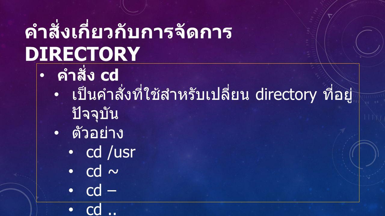 คำสั่งเกี่ยวกับการจัดการ DIRECTORY คำสั่ง cd เป็นคำสั่งที่ใช้สำหรับเปลี่ยน directory ที่อยู่ ปัจจุบัน ตัวอย่าง cd /usr cd ~ cd – cd..