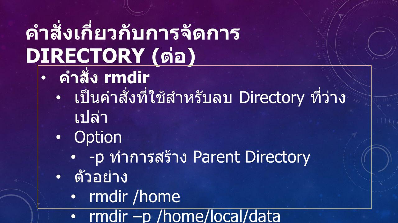 คำสั่งเกี่ยวกับการจัดการ DIRECTORY ( ต่อ ) คำสั่ง rmdir เป็นคำสั่งที่ใช้สำหรับลบ Directory ที่ว่าง เปล่า Option -p ทำการสร้าง Parent Directory ตัวอย่าง rmdir /home rmdir –p /home/local/data