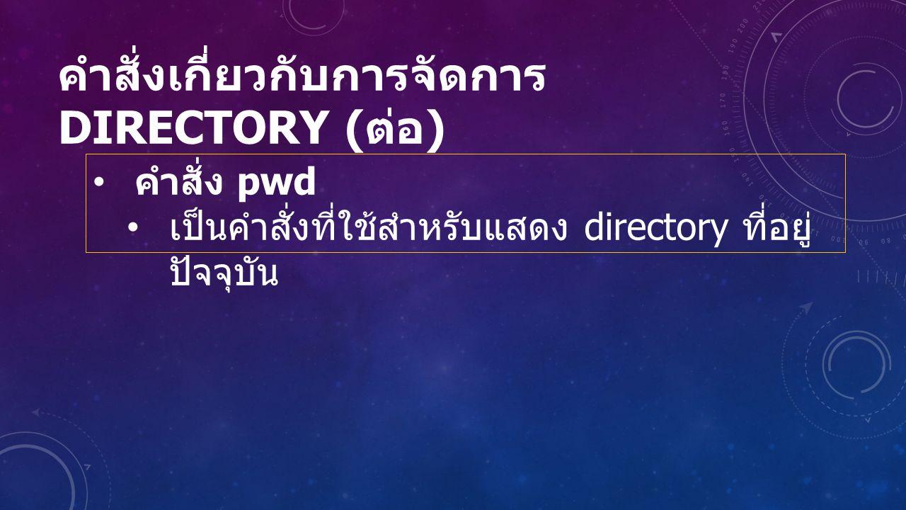 คำสั่งเกี่ยวกับการจัดการ DIRECTORY ( ต่อ ) คำสั่ง pwd เป็นคำสั่งที่ใช้สำหรับแสดง directory ที่อยู่ ปัจจุบัน