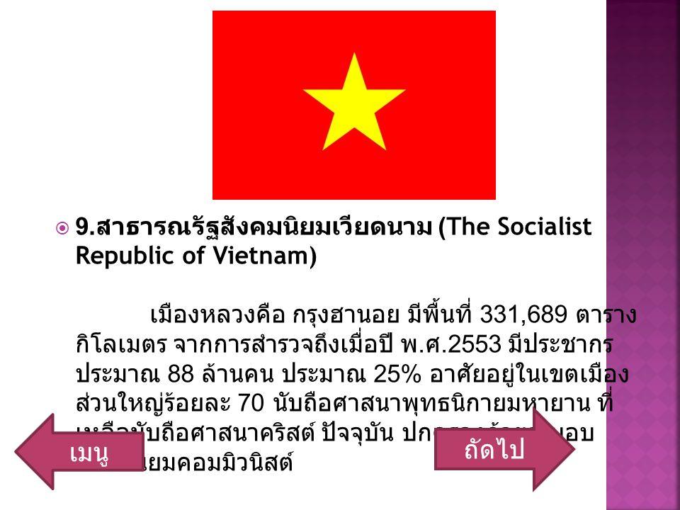  9. สาธารณรัฐสังคมนิยมเวียดนาม (The Socialist Republic of Vietnam) เมืองหลวงคือ กรุงฮานอย มีพื้นที่ 331,689 ตาราง กิโลเมตร จากการสำรวจถึงเมื่อปี พ. ศ