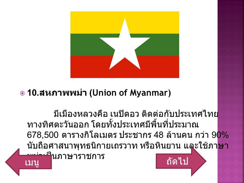 10. สหภาพพม่า (Union of Myanmar) มีเมืองหลวงคือ เนปิดอว ติดต่อกับประเทศไทย ทางทิศตะวันออก โดยทั้งประเทศมีพื้นที่ประมาณ 678,500 ตารางกิโลเมตร ประชากร