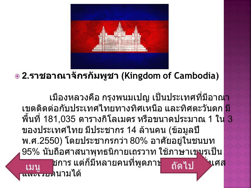  2. ราชอาณาจักรกัมพูชา (Kingdom of Cambodia) เมืองหลวงคือ กรุงพนมเปญ เป็นประเทศที่มีอาณา เขตติดต่อกับประเทศไทยทางทิศเหนือ และทิศตะวันตก มี พื้นที่ 18