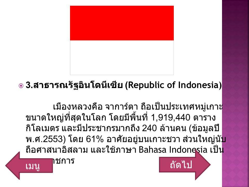  3. สาธารณรัฐอินโดนีเซีย (Republic of Indonesia) เมืองหลวงคือ จาการ์ตา ถือเป็นประเทศหมู่เกาะ ขนาดใหญ่ที่สุดในโลก โดยมีพื้นที่ 1,919,440 ตาราง กิโลเมต