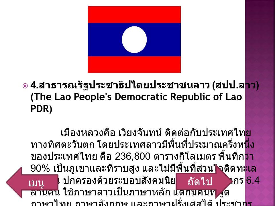  4. สาธารณรัฐประชาธิปไตยประชาชนลาว ( สปป. ลาว ) (The Lao People's Democratic Republic of Lao PDR) เมืองหลวงคือ เวียงจันทน์ ติดต่อกับประเทศไทย ทางทิศต