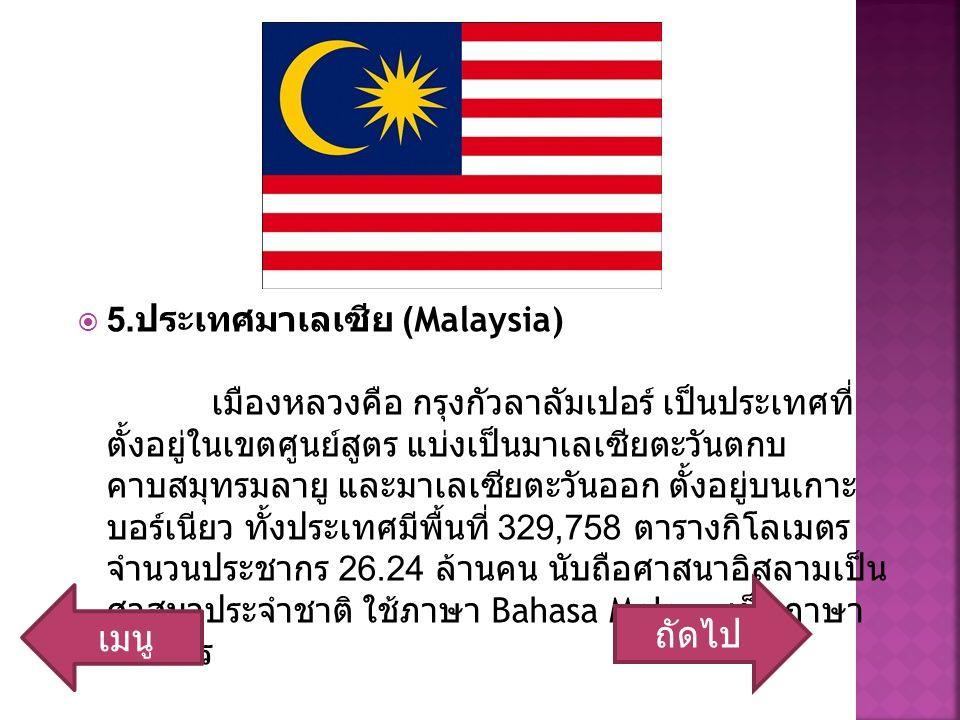  5. ประเทศมาเลเซีย (Malaysia) เมืองหลวงคือ กรุงกัวลาลัมเปอร์ เป็นประเทศที่ ตั้งอยู่ในเขตศูนย์สูตร แบ่งเป็นมาเลเซียตะวันตกบ คาบสมุทรมลายู และมาเลเซียต