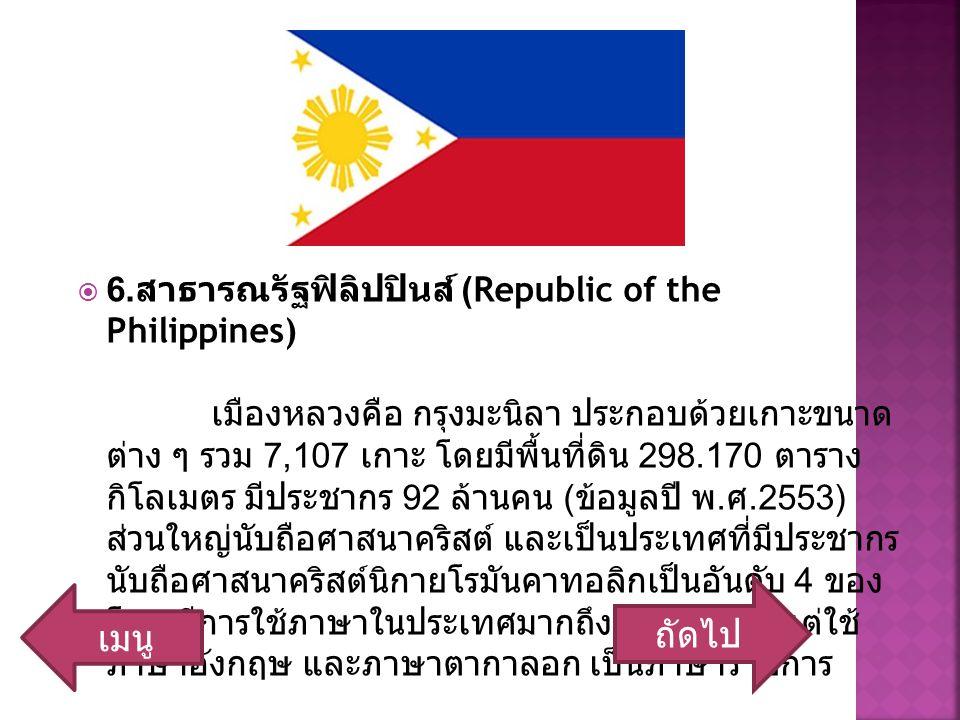  6. สาธารณรัฐฟิลิปปินส์ (Republic of the Philippines) เมืองหลวงคือ กรุงมะนิลา ประกอบด้วยเกาะขนาด ต่าง ๆ รวม 7,107 เกาะ โดยมีพื้นที่ดิน 298.170 ตาราง