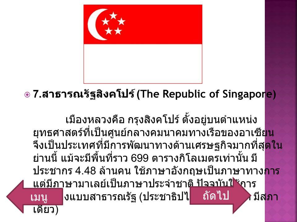  7. สาธารณรัฐสิงคโปร์ (The Republic of Singapore) เมืองหลวงคือ กรุงสิงคโปร์ ตั้งอยู่บนตำแหน่ง ยุทธศาสตร์ที่เป็นศูนย์กลางคมนาคมทางเรือของอาเซียน จึงเป