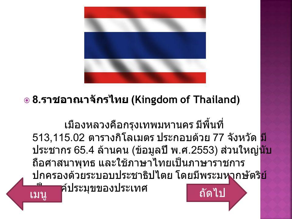  8. ราชอาณาจักรไทย (Kingdom of Thailand) เมืองหลวงคือกรุงเทพมหานคร มีพื้นที่ 513,115.02 ตารางกิโลเมตร ประกอบด้วย 77 จังหวัด มี ประชากร 65.4 ล้านคน (