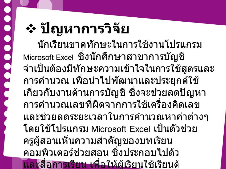  ปัญหาการวิจัย นักเรียนขาดทักษะในการใช้งานโปรแกรม Microsoft Excel ซึ่งนักศึกษาสาขาการบัญชี จำเป็นต้องมีทักษะความเข้าใจในการใช้สูตรและ การคำนวณ เพื่อน