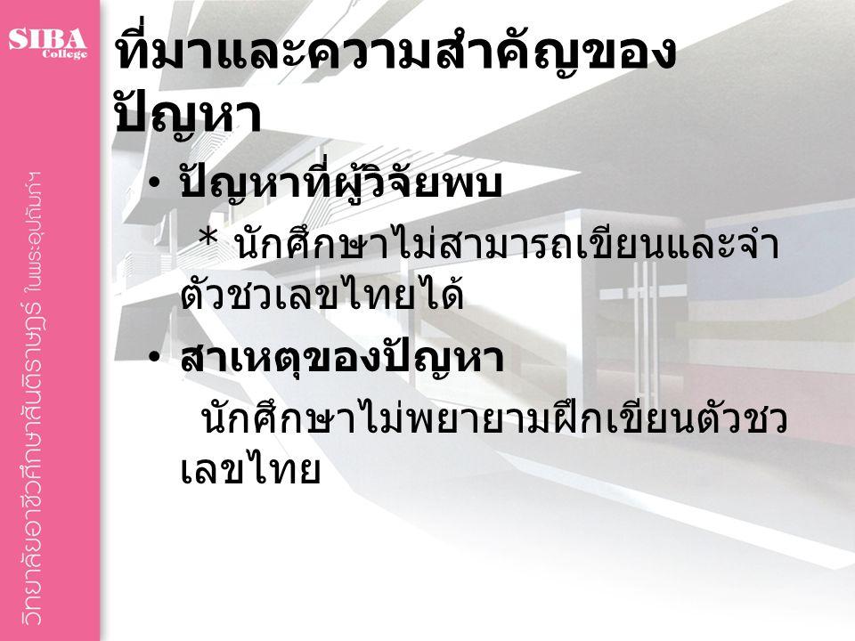 ที่มาและความสำคัญของ ปัญหา ปัญหาที่ผู้วิจัยพบ * นักศึกษาไม่สามารถเขียนและจำ ตัวชวเลขไทยได้ สาเหตุของปัญหา นักศึกษาไม่พยายามฝึกเขียนตัวชว เลขไทย
