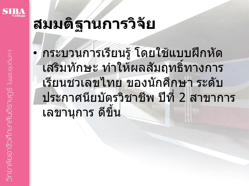 สมมติฐานการวิจัย กระบวนการเรียนรู้ โดยใช้แบบฝึกหัด เสริมทักษะ ทำให้ผลสัมฤทธิ์ทางการ เรียนชวเลขไทย ของนักศึกษา ระดับ ประกาศนียบัตรวิชาชีพ ปีที่ 2 สาขาการ เลขานุการ ดีขึ้น