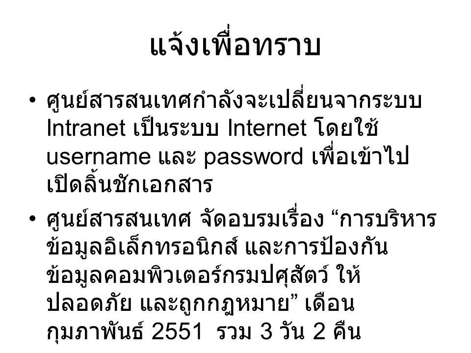 แจ้งเพื่อทราบ ศูนย์สารสนเทศกำลังจะเปลี่ยนจากระบบ Intranet เป็นระบบ Internet โดยใช้ username และ password เพื่อเข้าไป เปิดลิ้นชักเอกสาร ศูนย์สารสนเทศ จัดอบรมเรื่อง การบริหาร ข้อมูลอิเล็กทรอนิกส์ และการป้องกัน ข้อมูลคอมพิวเตอร์กรมปศุสัตว์ ให้ ปลอดภัย และถูกกฎหมาย เดือน กุมภาพันธ์ 2551 รวม 3 วัน 2 คืน