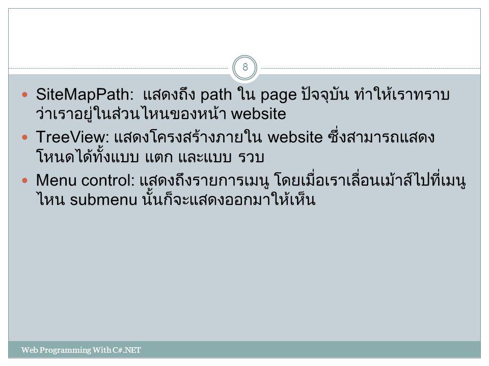 SiteMapPath: แสดงถึง path ใน page ปัจจุบัน ทำให้เราทราบ ว่าเราอยู่ในส่วนไหนของหน้า website TreeView: แสดงโครงสร้างภายใน website ซึ่งสามารถแสดง โหนดได้