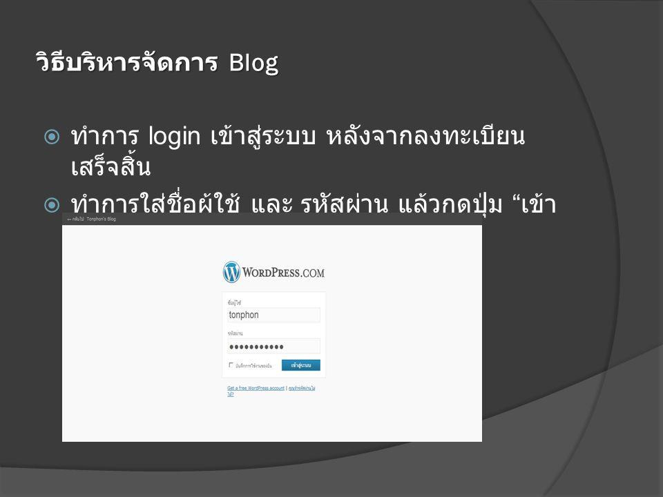 วิธีบริหารจัดการ Blog  ทำการ login เข้าสู่ระบบ หลังจากลงทะเบียน เสร็จสิ้น  ทำการใส่ชื่อผู้ใช้ และ รหัสผ่าน แล้วกดปุ่ม เข้า สู่ระบบ