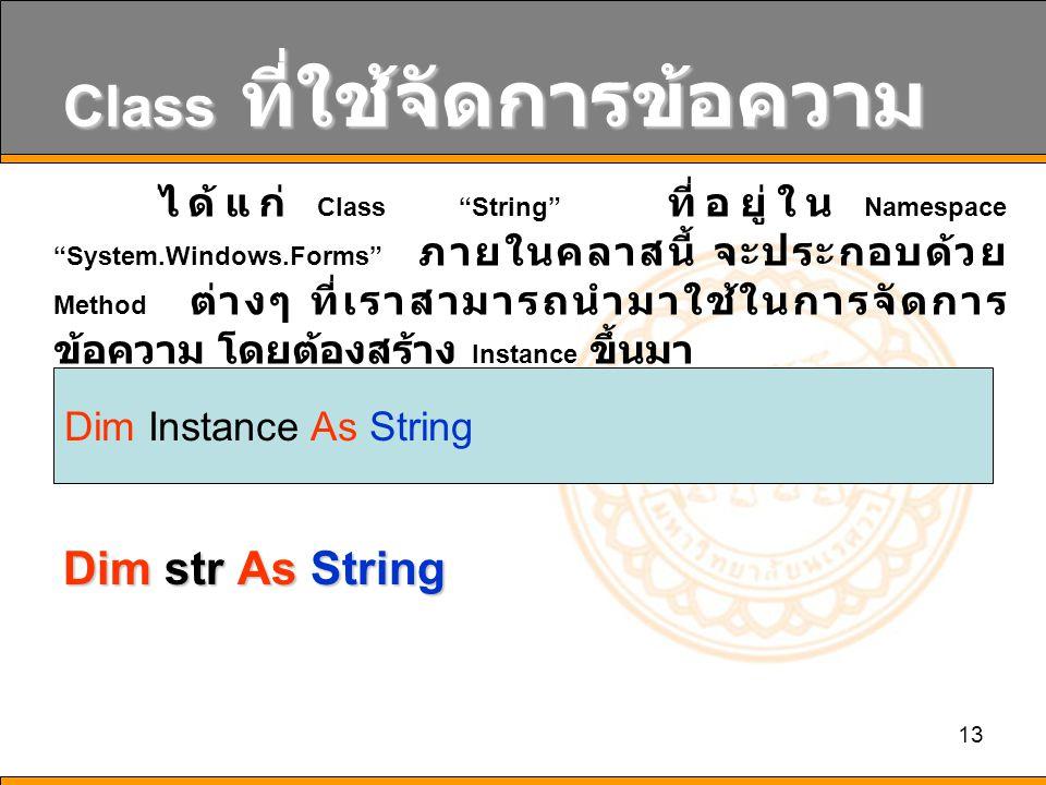 "13 Class ที่ใช้จัดการข้อความ Dim str As String ได้แก่ Class ""String"" ที่อยู่ใน Namespace ""System.Windows.Forms"" ภายในคลาสนี้ จะประกอบด้วย Method ต่างๆ"