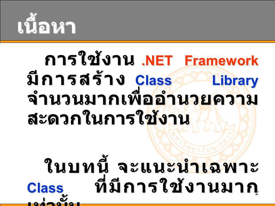 2 เนื้อหา การใช้งาน.NET Framework มีการสร้าง Class Library จำนวนมากเพื่ออำนวยความ สะดวกในการใช้งาน ในบทนี้ จะแนะนำเฉพาะ Class ที่มีการใช้งานมาก เท่านั้น