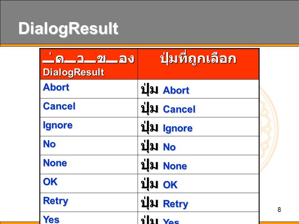 8 DialogResult ค่าของ DialogResult ปุ่มที่ถูกเลือก Abort ปุ่ม Abort Cancel ปุ่ม Cancel Ignore ปุ่ม Ignore No ปุ่ม No None ปุ่ม None OK ปุ่ม OK Retry ปุ่ม Retry Yes ปุ่ม Yes