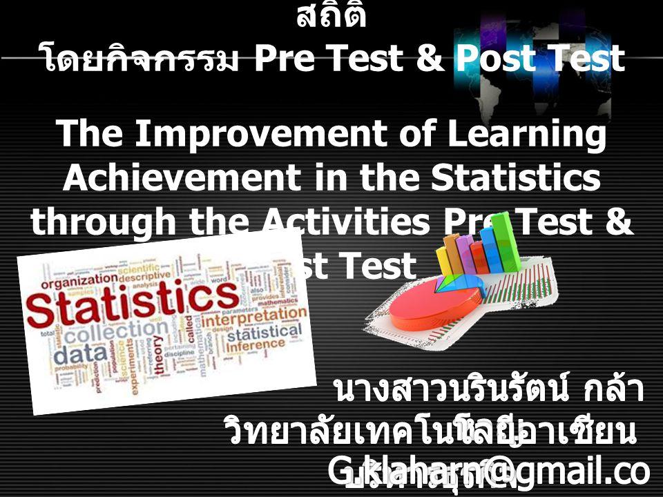 การเพิ่มผลสัมฤทธิ์ทางการเรียนวิชา สถิติ โดยกิจกรรม Pre Test & Post Test The Improvement of Learning Achievement in the Statistics through the Activities Pre Test & Post Test