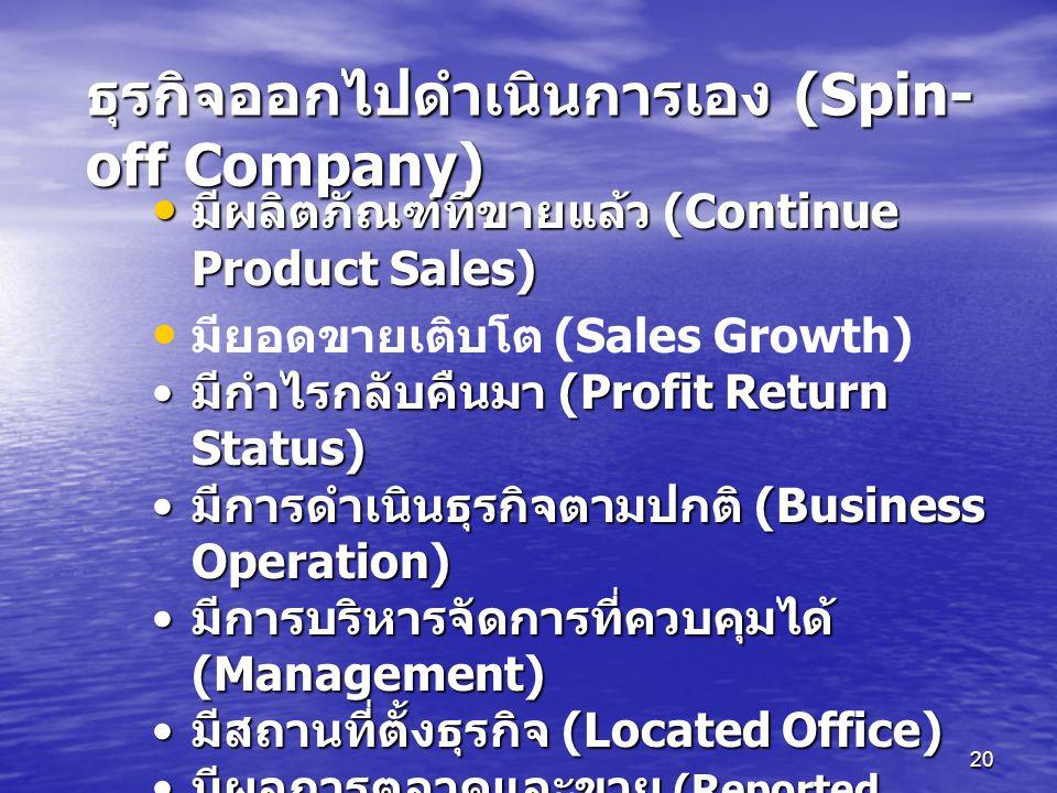 20 มีผลิตภัณฑ์ที่ขายแล้ว (Continue Product Sales) มีผลิตภัณฑ์ที่ขายแล้ว (Continue Product Sales) มียอดขายเติบโต (Sales Growth) มีกำไรกลับคืนมา (Profit Return Status) มีกำไรกลับคืนมา (Profit Return Status) มีการดำเนินธุรกิจตามปกติ (Business Operation) มีการดำเนินธุรกิจตามปกติ (Business Operation) มีการบริหารจัดการที่ควบคุมได้ (Management) มีการบริหารจัดการที่ควบคุมได้ (Management) มีสถานที่ตั้งธุรกิจ (Located Office) มีสถานที่ตั้งธุรกิจ (Located Office) มีผลการตลาดและขาย (Reported Sales and Marketing) มีผลการตลาดและขาย (Reported Sales and Marketing) อื่นๆ (Others) อื่นๆ (Others) ธุรกิจออกไปดำเนินการเอง (Spin- off Company)