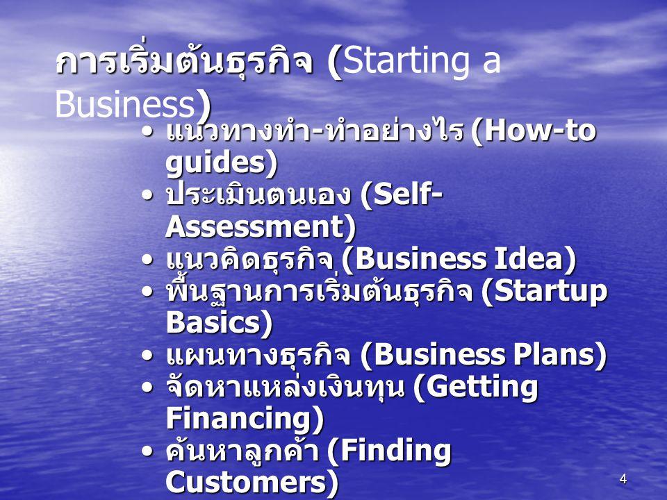 4 แนวทางทำ - ทำอย่างไร (How-to guides) แนวทางทำ - ทำอย่างไร (How-to guides) ประเมินตนเอง (Self- Assessment) ประเมินตนเอง (Self- Assessment) แนวคิดธุรกิจ (Business Idea) แนวคิดธุรกิจ (Business Idea) พื้นฐานการเริ่มต้นธุรกิจ (Startup Basics) พื้นฐานการเริ่มต้นธุรกิจ (Startup Basics) แผนทางธุรกิจ (Business Plans) แผนทางธุรกิจ (Business Plans) จัดหาแหล่งเงินทุน (Getting Financing) จัดหาแหล่งเงินทุน (Getting Financing) ค้นหาลูกค้า (Finding Customers) ค้นหาลูกค้า (Finding Customers) มีนวัตกรรม (Inventing) มีนวัตกรรม (Inventing) มีตำนานความสำเร็จ (Success Stories) มีตำนานความสำเร็จ (Success Stories) การเริ่มต้นธุรกิจ ( ) การเริ่มต้นธุรกิจ (Starting a Business)