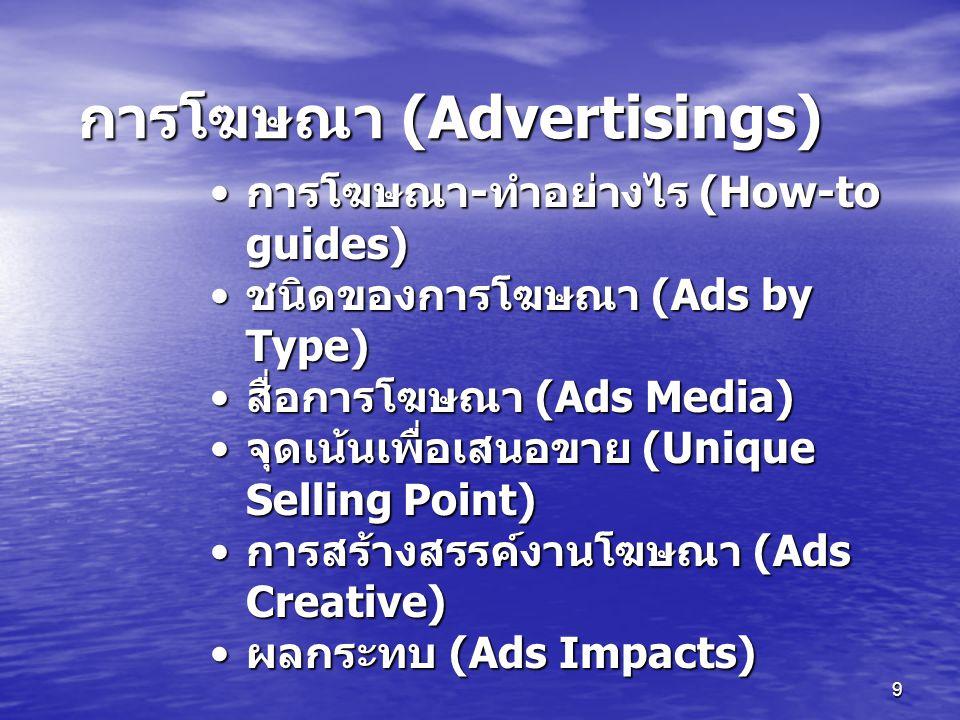 9 การโฆษณา - ทำอย่างไร (How-to guides) การโฆษณา - ทำอย่างไร (How-to guides) ชนิดของการโฆษณา (Ads by Type) ชนิดของการโฆษณา (Ads by Type) สื่อการโฆษณา (Ads Media) สื่อการโฆษณา (Ads Media) จุดเน้นเพื่อเสนอขาย (Unique Selling Point) จุดเน้นเพื่อเสนอขาย (Unique Selling Point) การสร้างสรรค์งานโฆษณา (Ads Creative) การสร้างสรรค์งานโฆษณา (Ads Creative) ผลกระทบ (Ads Impacts) ผลกระทบ (Ads Impacts) การโฆษณา (Advertisings)