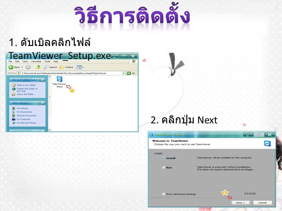 1. ดับเบิลคลิกไฟล์ TeamViewer_Setup.exe 2. คลิกปุ่ม Next