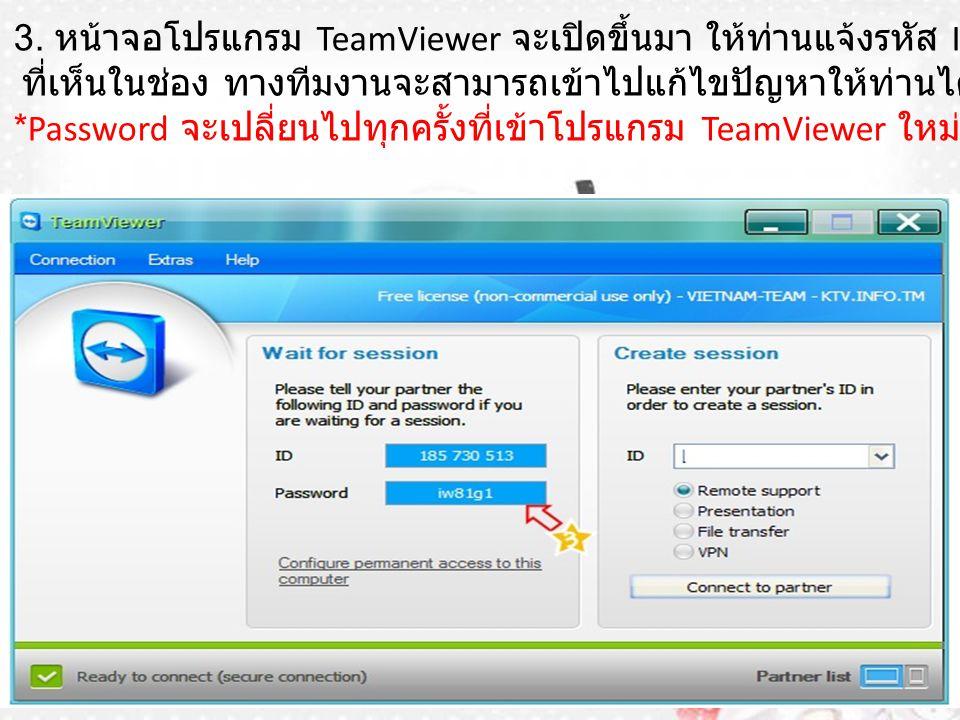 3. หน้าจอโปรแกรม TeamViewer จะเปิดขึ้นมา ให้ท่านแจ้งรหัส ID และ Password ที่เห็นในช่อง ทางทีมงานจะสามารถเข้าไปแก้ไขปัญหาให้ท่านได้ *Password จะเปลี่ยน