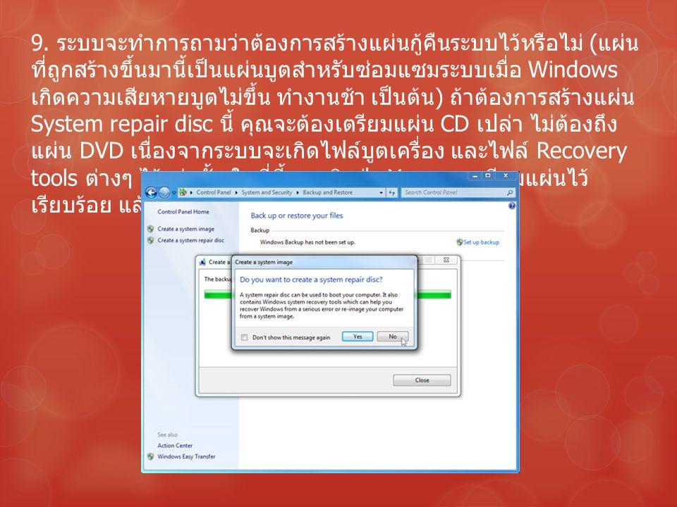 9. ระบบจะทำการถามว่าต้องการสร้างแผ่นกู้คืนระบบไว้หรือไม่ ( แผ่น ที่ถูกสร้างขึ้นมานี้เป็นแผ่นบูตสำหรับซ่อมแซมระบบเมื่อ Windows เกิดความเสียหายบูตไม่ขึ้