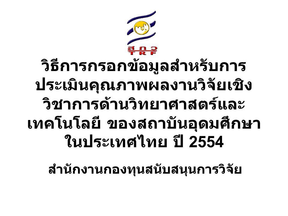 วิธีการกรอกข้อมูลสำหรับการ ประเมินคุณภาพผลงานวิจัยเชิง วิชาการด้านวิทยาศาสตร์และ เทคโนโลยี ของสถาบันอุดมศึกษา ในประเทศไทย ปี 2554 สำนักงานกองทุนสนับสนุนการวิจัย