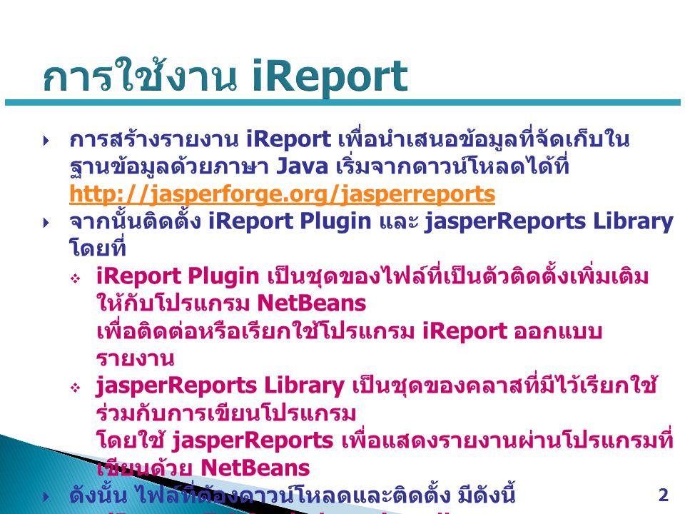  การสร้างรายงาน iReport เพื่อนำเสนอข้อมูลที่จัดเก็บใน ฐานข้อมูลด้วยภาษา Java เริ่มจากดาวน์โหลดได้ที่ http://jasperforge.org/jasperreports http://jasp