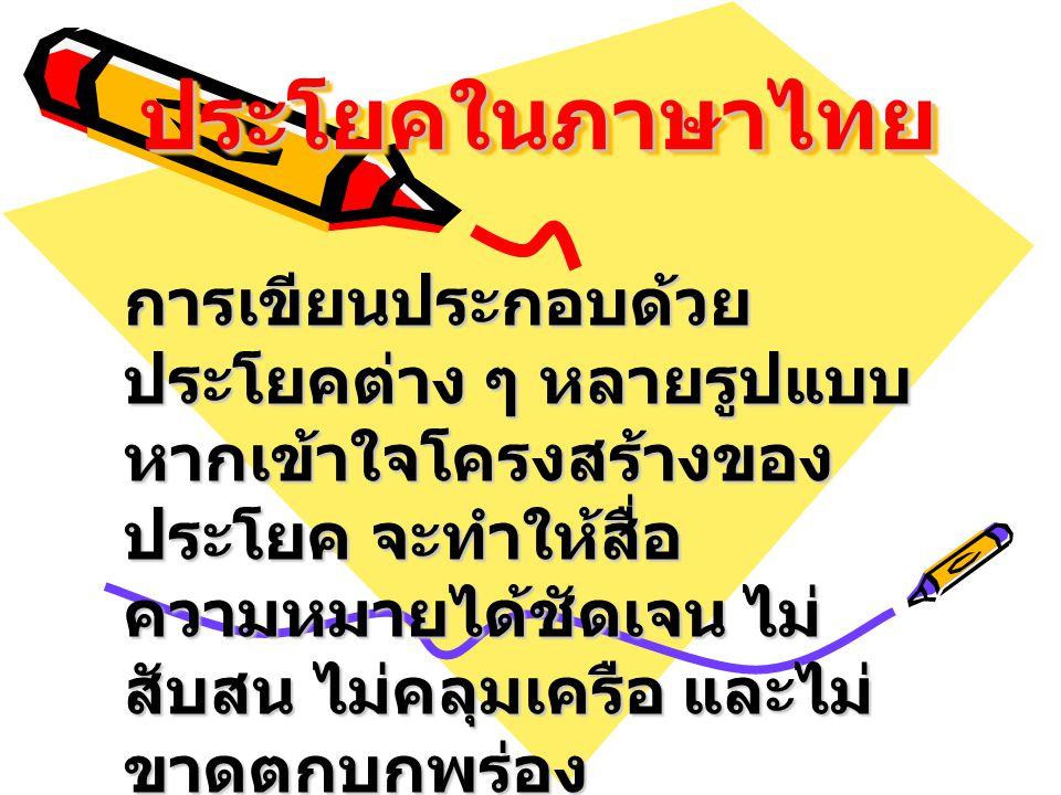 ประโยคในภาษาไทยประโยคในภาษาไทย การเขียนประกอบด้วย ประโยคต่าง ๆ หลายรูปแบบ หากเข้าใจโครงสร้างของ ประโยค จะทำให้สื่อ ความหมายได้ชัดเจน ไม่ สับสน ไม่คลุม
