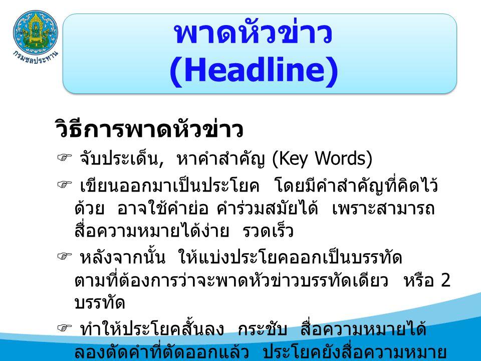 พาดหัวข่าว (Headline) วิธีการพาดหัวข่าว  จับประเด็น, หาคำสำคัญ (Key Words)  เขียนออกมาเป็นประโยค โดยมีคำสำคัญที่คิดไว้ ด้วย อาจใช้คำย่อ คำร่วมสมัยได