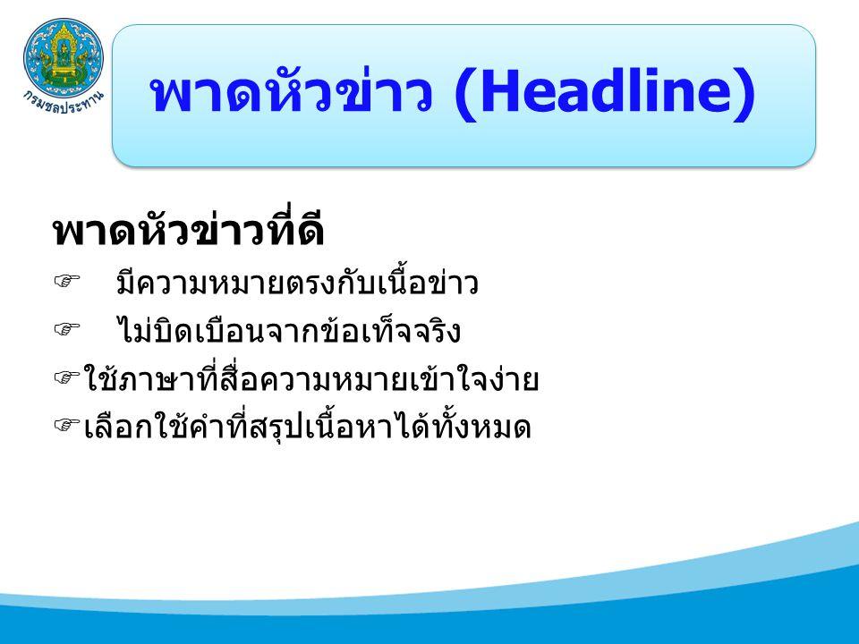 พาดหัวข่าว (Headline) พาดหัวข่าวที่ดี  มีความหมายตรงกับเนื้อข่าว  ไม่บิดเบือนจากข้อเท็จจริง  ใช้ภาษาที่สื่อความหมายเข้าใจง่าย  เลือกใช้คำที่สรุปเน