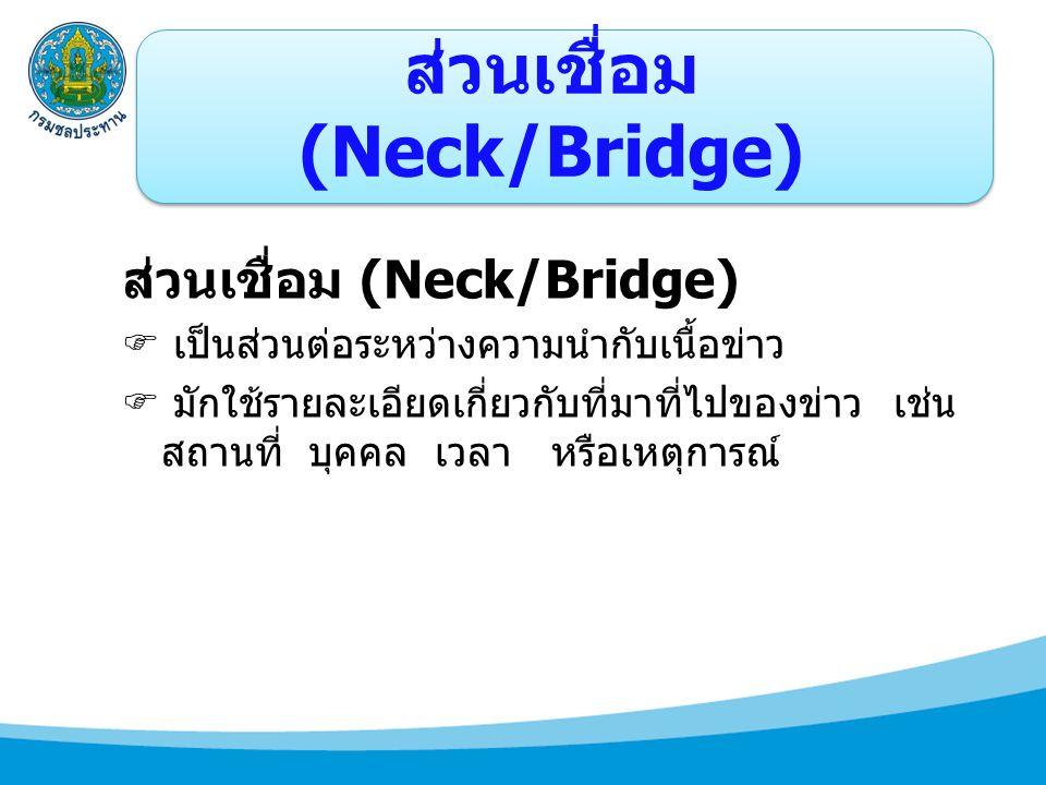 ส่วนเชื่อม (Neck/Bridge)  เป็นส่วนต่อระหว่างความนำกับเนื้อข่าว  มักใช้รายละเอียดเกี่ยวกับที่มาที่ไปของข่าว เช่น สถานที่ บุคคล เวลา หรือเหตุการณ์
