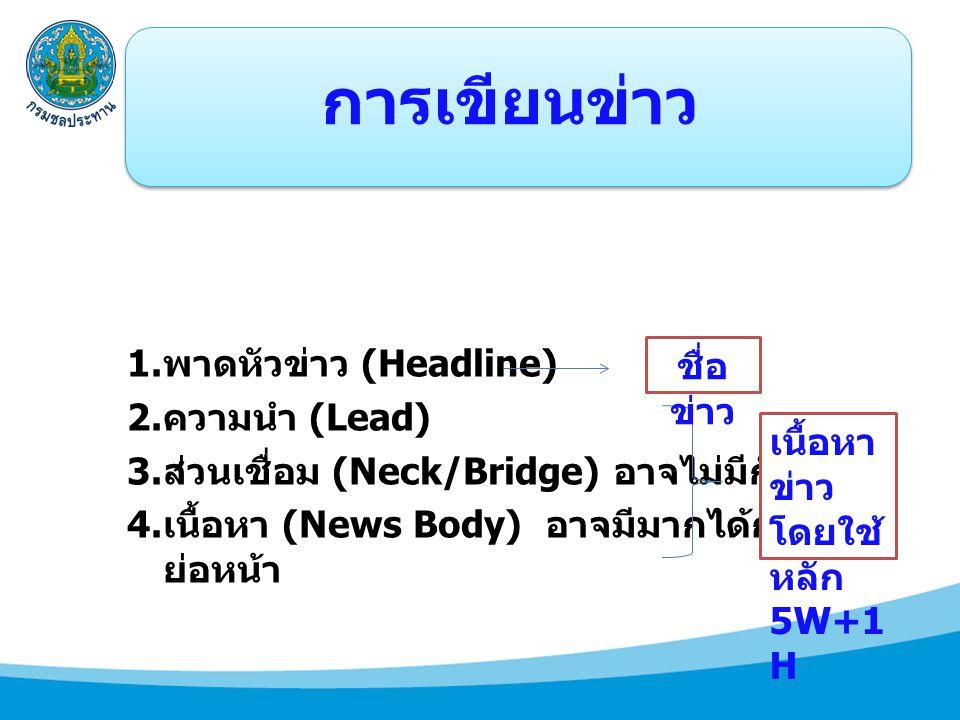 การเขียนข่าว 1. พาดหัวข่าว (Headline) 2. ความนำ (Lead) 3. ส่วนเชื่อม (Neck/Bridge) อาจไม่มีก็ได้ 4. เนื้อหา (News Body) อาจมีมากได้กว่า 1 ย่อหน้า เนื้