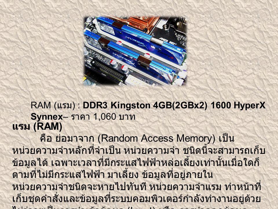 RAM ( แรม ) : DDR3 Kingston 4GB(2GBx2) 1600 HyperX Synnex– ราคา 1,060 บาท แรม (RAM) คือ ย่อมาจาก (Random Access Memory) เป็น หน่วยความจำหลักที่จำเป็น