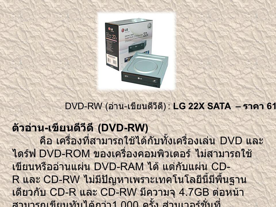 DVD-RW ( อ่าน - เขียนดีวีดี ) : LG 22X SATA – ราคา 610 บาท ตัวอ่าน - เขียนดีวีดี (DVD-RW) คือ เครื่องที่สามารถใช้ได้กับทั้งเครื่องเล่น DVD และ ไดร์ฟ D