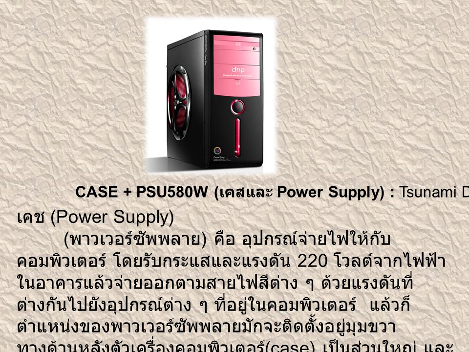 CASE + PSU580W ( เคสและ Power Supply) : Tsunami Drip – ราคา 1,020 บาท เคช (Power Supply) ( พาวเวอร์ซัพพลาย ) คือ อุปกรณ์จ่ายไฟให้กับ คอมพิวเตอร์ โดยรั
